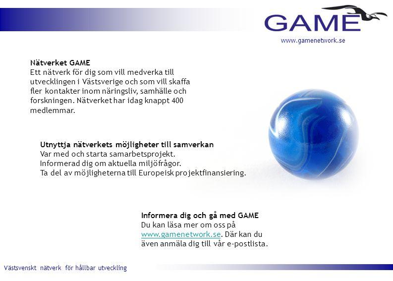 Västsvenskt nätverk för hållbar utveckling www.gamenetwork.se Nätverket GAME Ett nätverk för dig som vill medverka till utvecklingen i Västsverige och