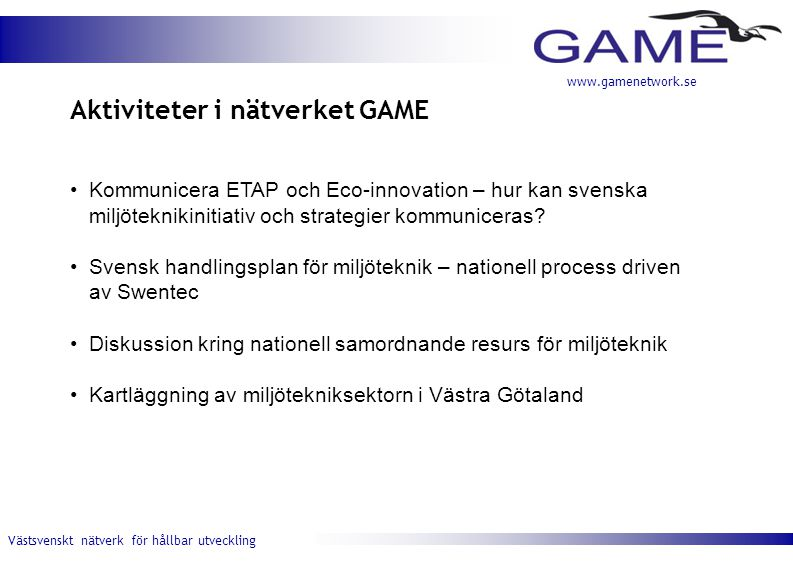 Västsvenskt nätverk för hållbar utveckling www.gamenetwork.se Aktiviteter i nätverket GAME Kommunicera ETAP och Eco-innovation – hur kan svenska miljöteknikinitiativ och strategier kommuniceras.