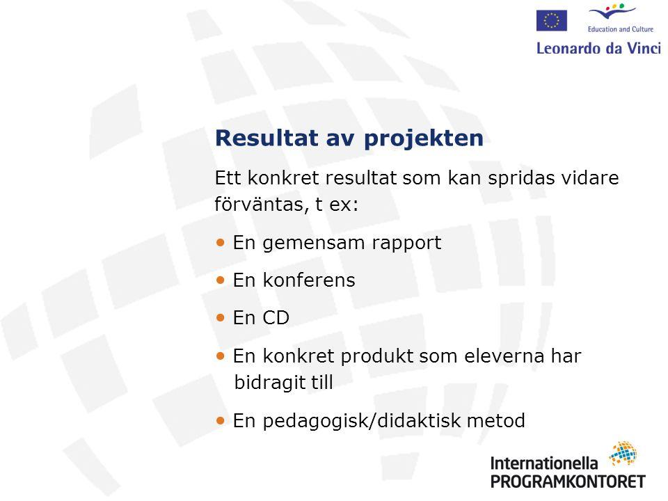 Resultat av projekten Ett konkret resultat som kan spridas vidare förväntas, t ex: En gemensam rapport En konferens En CD En konkret produkt som eleverna har bidragit till En pedagogisk/didaktisk metod
