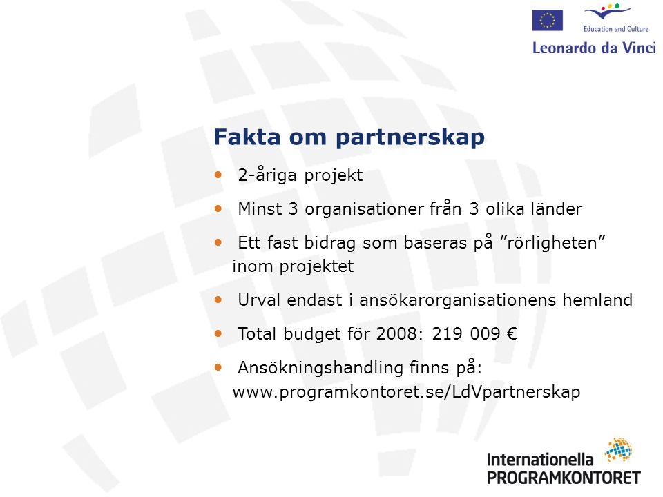 Fakta om partnerskap 2-åriga projekt Minst 3 organisationer från 3 olika länder Ett fast bidrag som baseras på rörligheten inom projektet Urval endast i ansökarorganisationens hemland Total budget för 2008: 219 009 € Ansökningshandling finns på: www.programkontoret.se/LdVpartnerskap