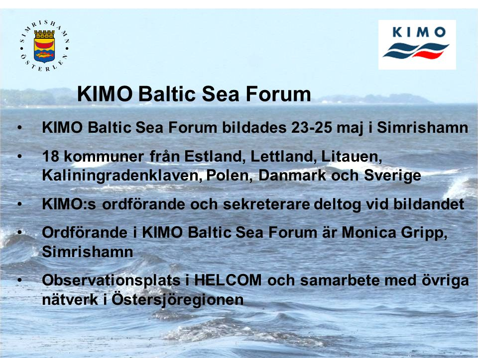 KIMO Baltic Sea Forum bildades 23-25 maj i Simrishamn 18 kommuner från Estland, Lettland, Litauen, Kaliningradenklaven, Polen, Danmark och Sverige KIMO:s ordförande och sekreterare deltog vid bildandet Ordförande i KIMO Baltic Sea Forum är Monica Gripp, Simrishamn Observationsplats i HELCOM och samarbete med övriga nätverk i Östersjöregionen KIMO Baltic Sea Forum