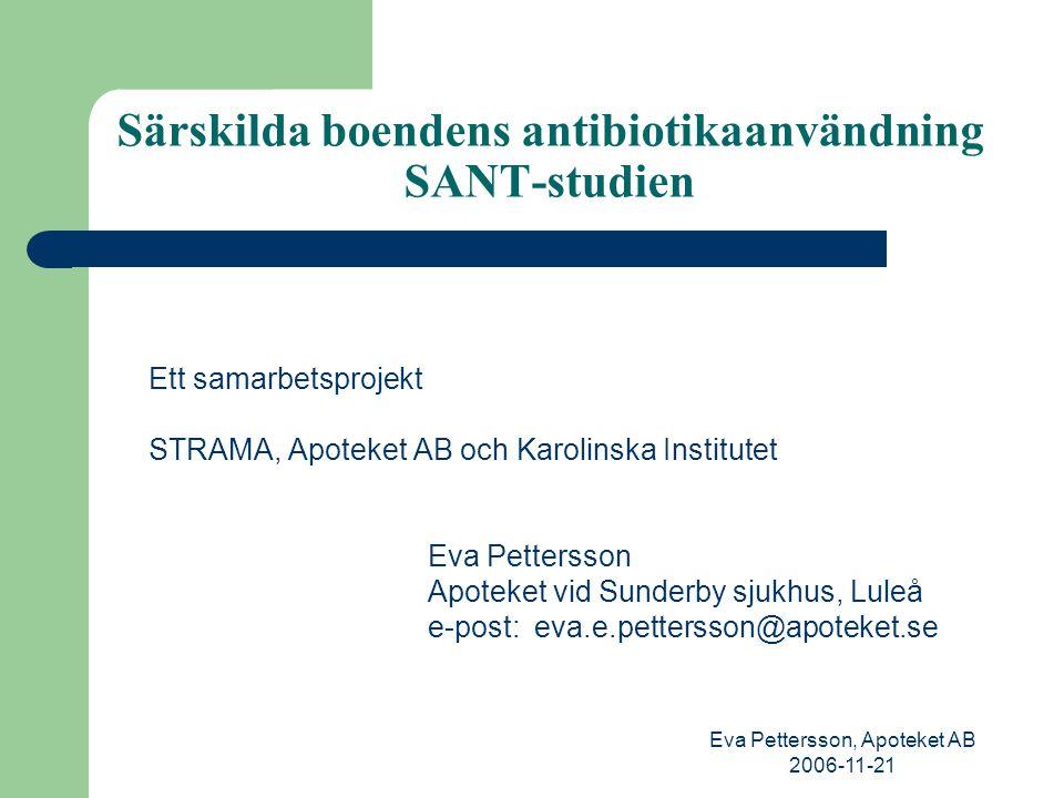 Eva Pettersson, Apoteket AB 2006-11-21 Särskilda boendens antibiotikaanvändning SANT-studien Inbjudan att delta gick ut till alla MAS 58 särskilda boenden från Haparanda i norr till Malmö i söder 1.Registrering av diagnoser och antibiotikaanvändning under 3 månader 2.Utbildning för deltagande sjuksköterskor och läkare (utbildare = läkare, apotekare och hygiensjuksköterska) 3.Upprepning av registrering under 3 månader för att se om förskrivningen av antibiotika hade förändrats Resultaten från första steget kommer att redovisas här