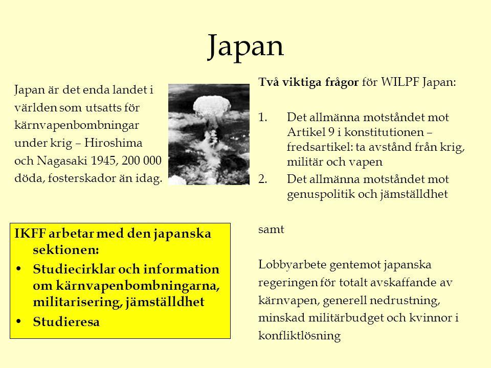 Japan Två viktiga frågor för WILPF Japan: 1.Det allmänna motståndet mot Artikel 9 i konstitutionen – fredsartikel: ta avstånd från krig, militär och vapen 2.Det allmänna motståndet mot genuspolitik och jämställdhet samt Lobbyarbete gentemot japanska regeringen för totalt avskaffande av kärnvapen, generell nedrustning, minskad militärbudget och kvinnor i konfliktlösning Japan är det enda landet i världen som utsatts för kärnvapenbombningar under krig – Hiroshima och Nagasaki 1945, 200 000 döda, fosterskador än idag.
