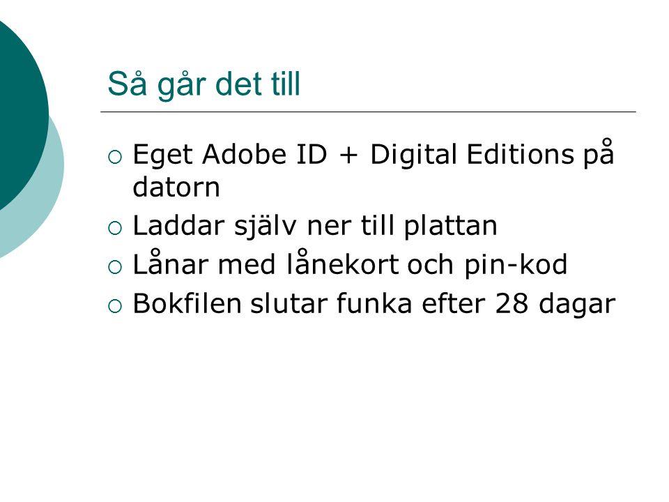 Så går det till  Eget Adobe ID + Digital Editions på datorn  Laddar själv ner till plattan  Lånar med lånekort och pin-kod  Bokfilen slutar funka efter 28 dagar