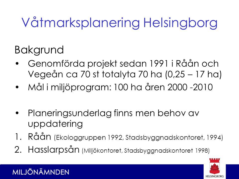 Våtmarksplanering Helsingborg Bakgrund Genomförda projekt sedan 1991 i Råån och Vegeån ca 70 st totalyta 70 ha (0,25 – 17 ha) Mål i miljöprogram: 100 ha åren 2000 -2010 Planeringsunderlag finns men behov av uppdatering 1.Råån (Ekologgruppen 1992, Stadsbyggnadskontoret, 1994) 2.Hasslarpsån (Miljökontoret, Stadsbyggnadskontoret 1998)