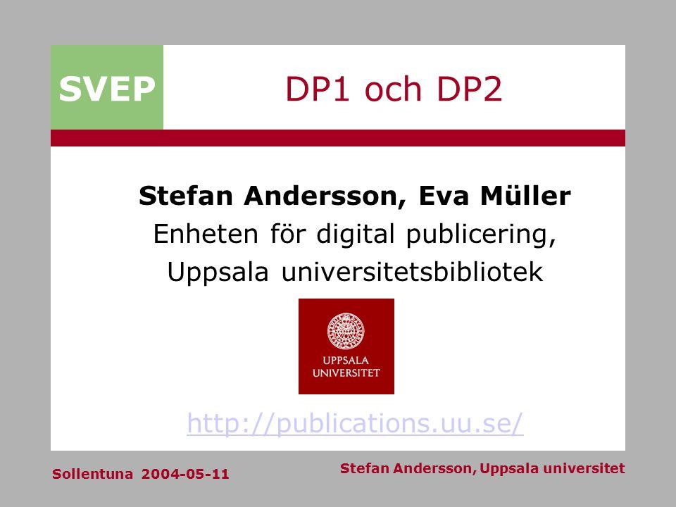 SVEP Sollentuna 2004-05-11 Stefan Andersson, Uppsala universitet DP1 och DP2 Stefan Andersson, Eva Müller Enheten för digital publicering, Uppsala universitetsbibliotek http://publications.uu.se/