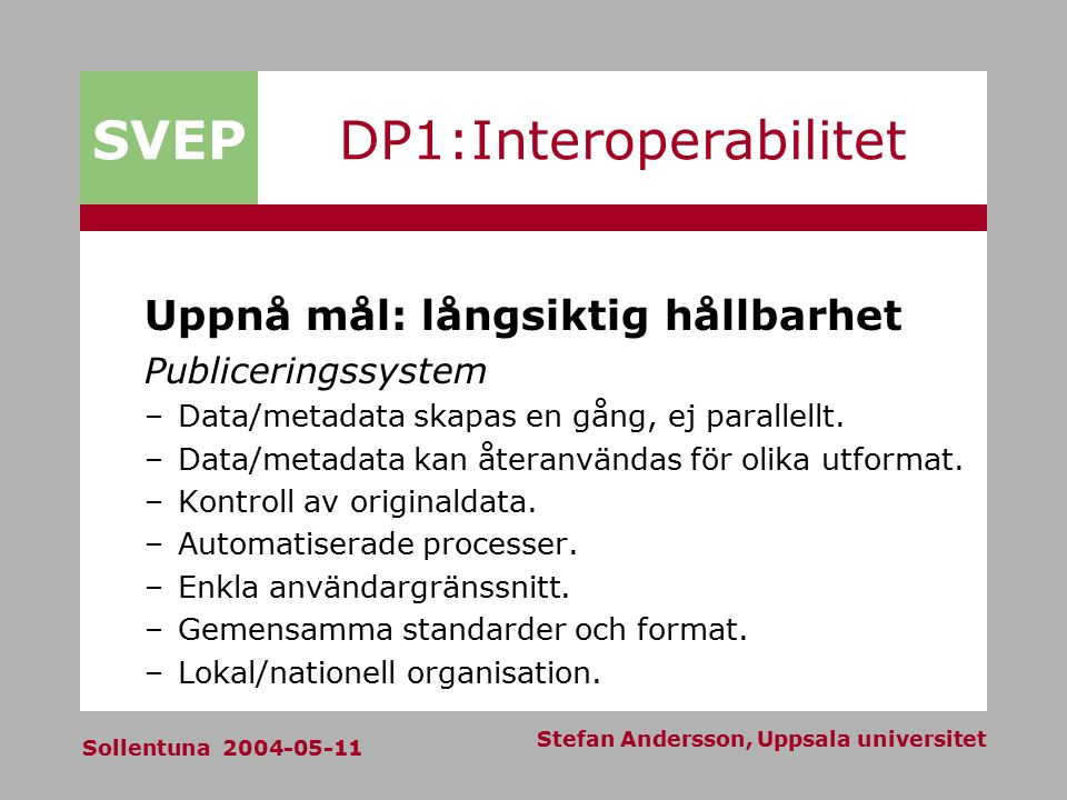 SVEP Sollentuna 2004-05-11 Stefan Andersson, Uppsala universitet DP1:Interoperabilitet Uppnå mål: långsiktig hållbarhet Publiceringssystem –Data/metadata skapas en gång, ej parallellt.
