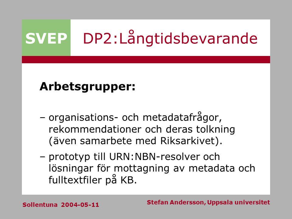 SVEP Sollentuna 2004-05-11 Stefan Andersson, Uppsala universitet DP2:Långtidsbevarande Arbetsgrupper: –organisations- och metadatafrågor, rekommendationer och deras tolkning (även samarbete med Riksarkivet).