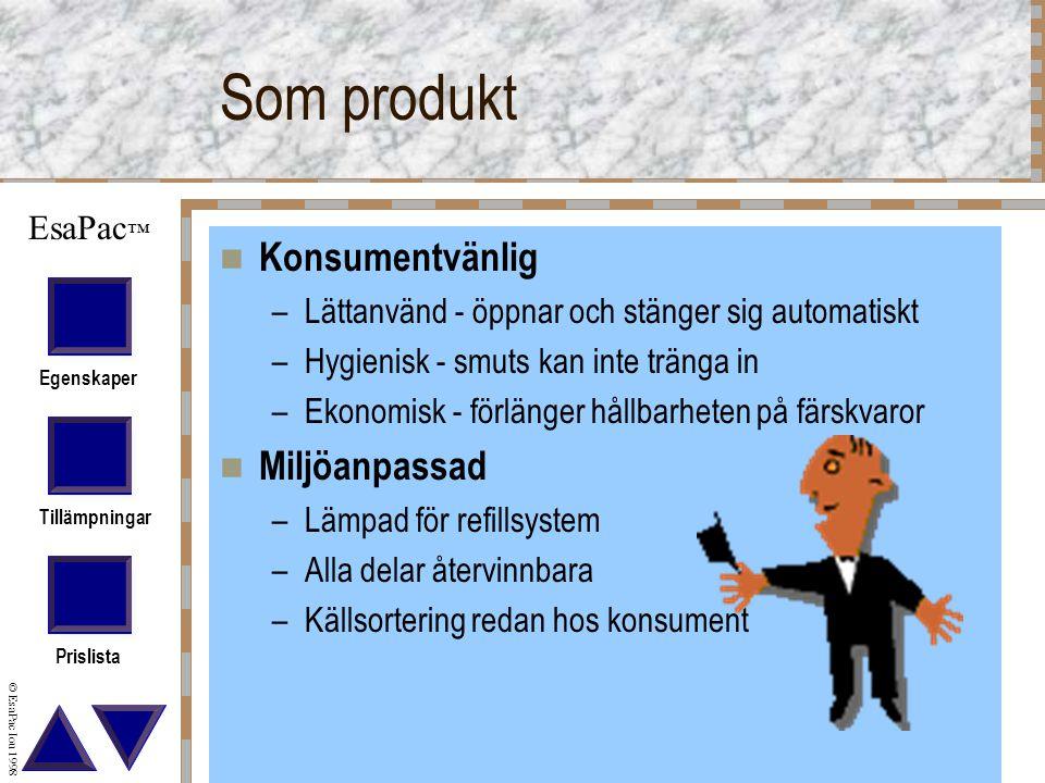 Egenskaper Tillämpningar Prislista © EsaPac Iou 1998 EsaPac ™ Som produkt Konsumentvänlig –Lättanvänd - öppnar och stänger sig automatiskt –Hygienisk - smuts kan inte tränga in –Ekonomisk - förlänger hållbarheten på färskvaror Miljöanpassad –Lämpad för refillsystem –Alla delar återvinnbara –Källsortering redan hos konsument