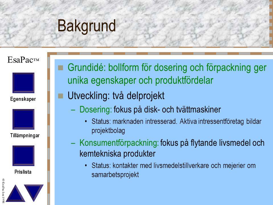 Egenskaper Tillämpningar Prislista © EsaPac Iou 1998 EsaPac ™ Bakgrund Grundidé: bollform för dosering och förpackning ger unika egenskaper och produktfördelar Utveckling: två delprojekt –Dosering: fokus på disk- och tvättmaskiner Status: marknaden intresserad.