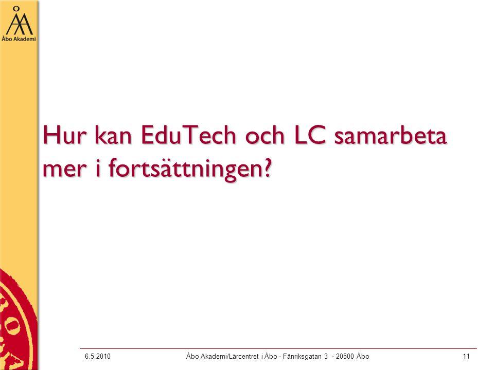 6.5.2010Åbo Akademi/Lärcentret i Åbo - Fänriksgatan 3 - 20500 Åbo11 Hur kan EduTech och LC samarbeta mer i fortsättningen