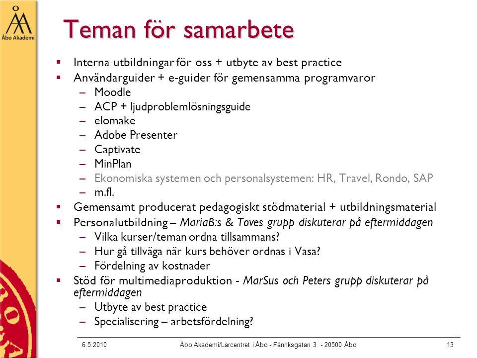 6.5.2010Åbo Akademi/Lärcentret i Åbo - Fänriksgatan 3 - 20500 Åbo13 Teman för samarbete  Interna utbildningar för oss + utbyte av best practice  Användarguider + e-guider för gemensamma programvaror –Moodle –ACP + ljudproblemlösningsguide –elomake –Adobe Presenter –Captivate –MinPlan –Ekonomiska systemen och personalsystemen: HR, Travel, Rondo, SAP –m.fl.