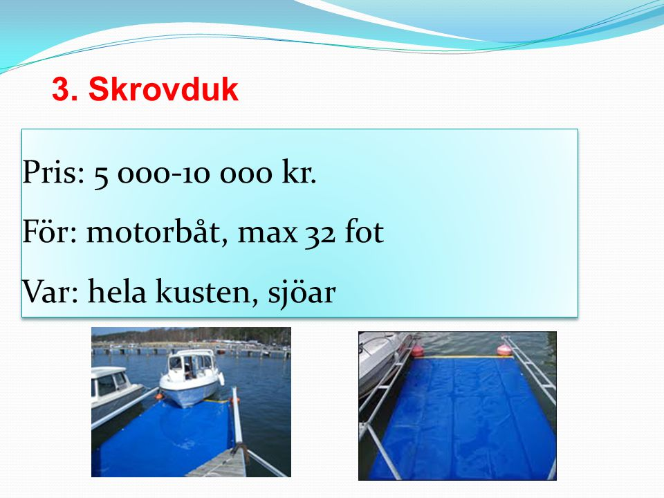Pris: 5 000-10 000 kr. För: motorbåt, max 32 fot Var: hela kusten, sjöar 3. Skrovduk
