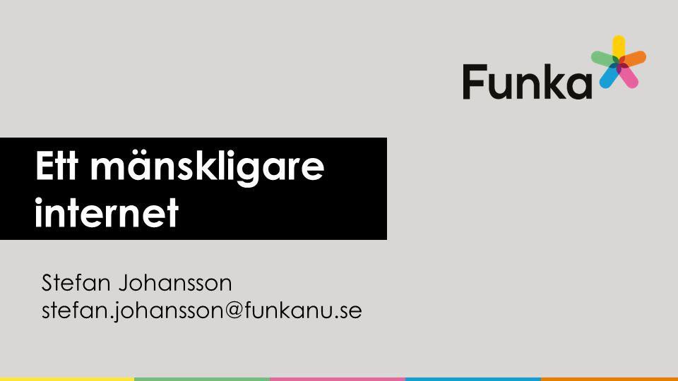 Ett mänskligare internet Stefan Johansson stefan.johansson@funkanu.se