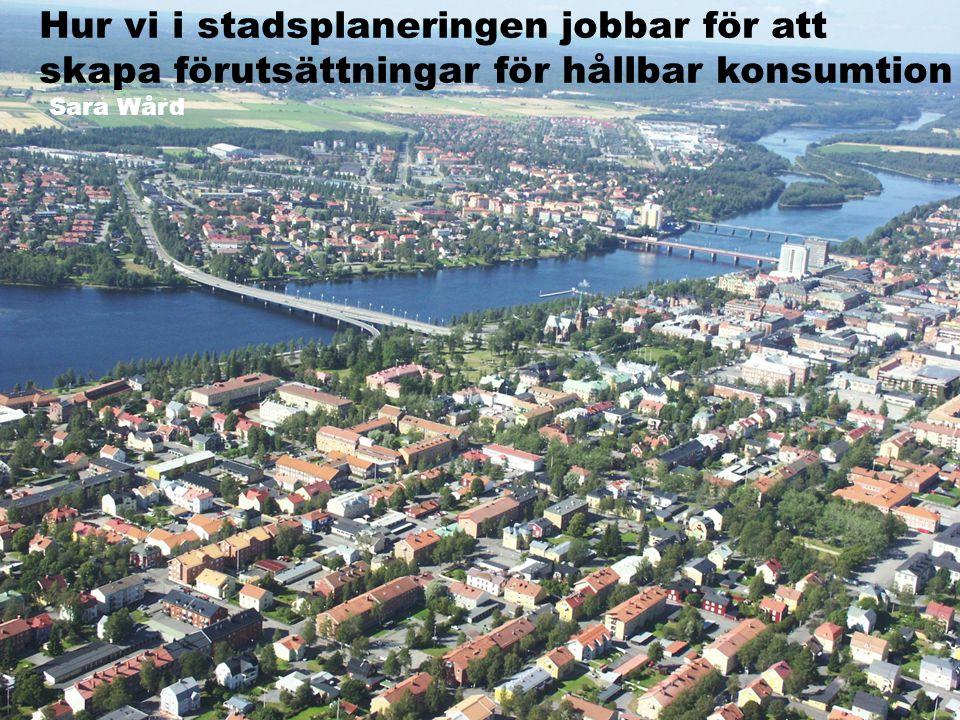 Hur vi i stadsplaneringen jobbar för att skapa förutsättningar för hållbar konsumtion Sara Wård