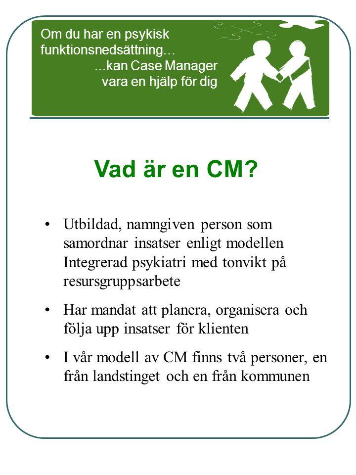 Vad är en CM? Utbildad, namngiven person som samordnar insatser enligt modellen Integrerad psykiatri med tonvikt på resursgruppsarbete Har mandat att