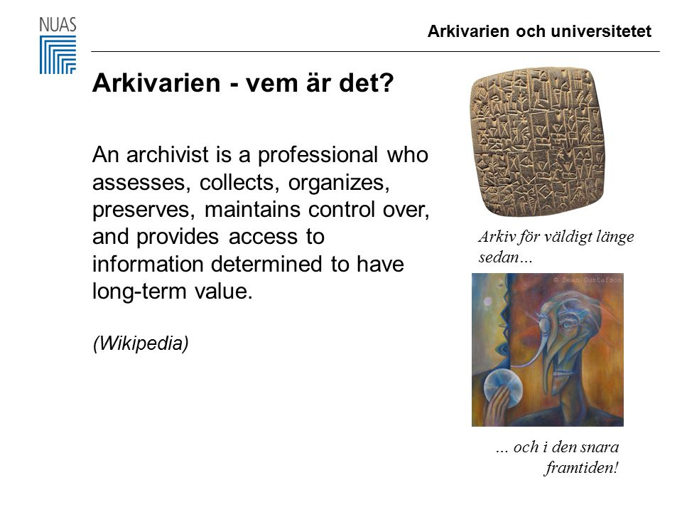 Arkivarien - vem är det? An archivist is a professional who assesses, collects, organizes, preserves, maintains control over, and provides access to i