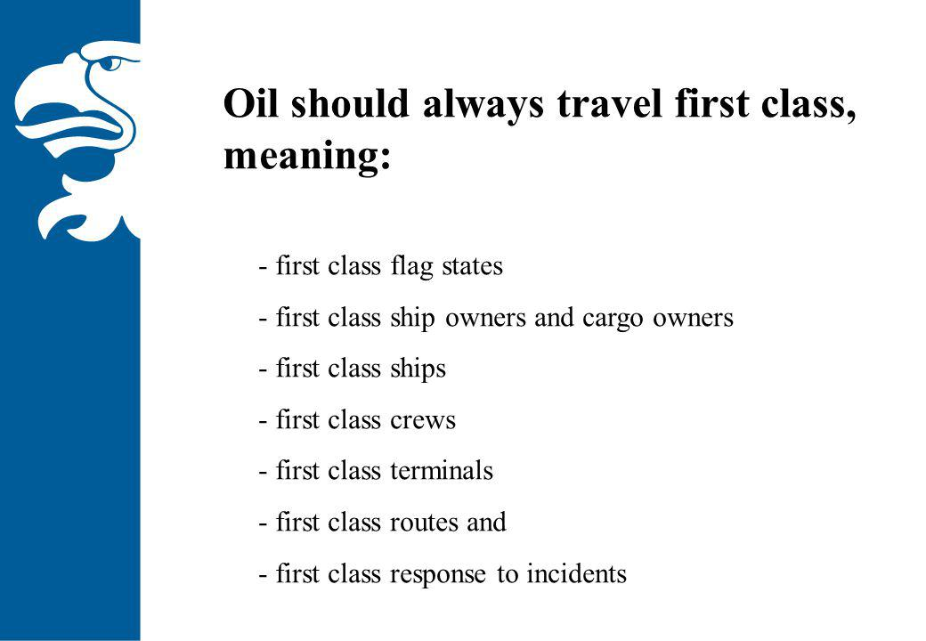 Oil should always travel first class, meaning: - first class flag states - first class ship owners and cargo owners - first class ships - first class crews - first class terminals - first class routes and - first class response to incidents
