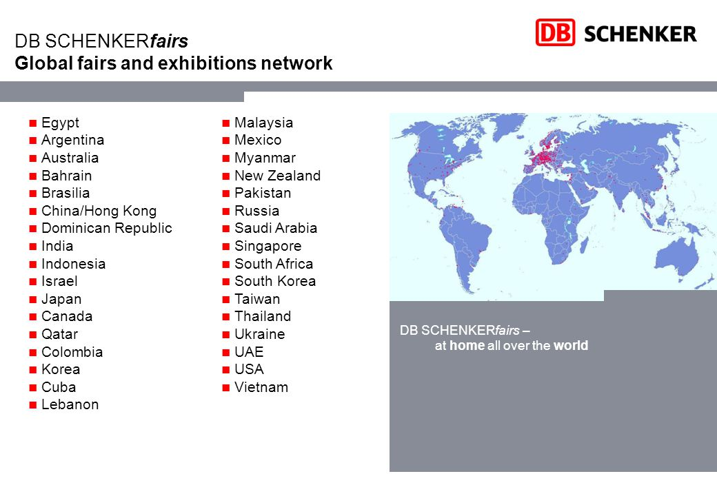 DB SCHENKERfairs Global fairs and exhibitions network Egypt Argentina Australia Bahrain Brasilia China/Hong Kong Dominican Republic India Indonesia Israel Japan Canada Qatar Colombia Korea Cuba Lebanon DB SCHENKERfairs – at home all over the world Malaysia Mexico Myanmar New Zealand Pakistan Russia Saudi Arabia Singapore South Africa South Korea Taiwan Thailand Ukraine UAE USA Vietnam