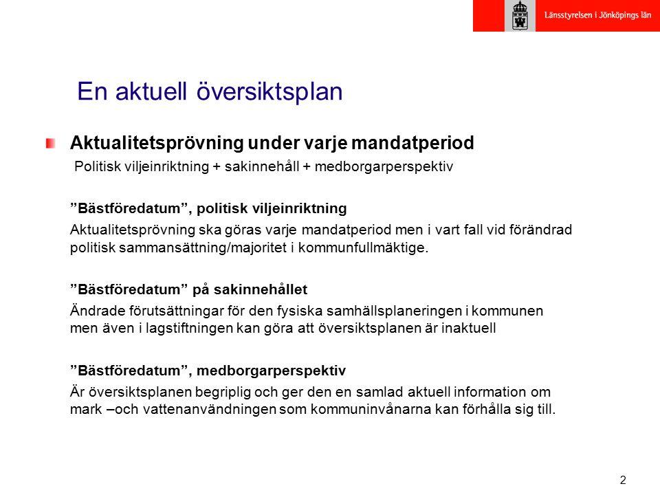 3 En aktuell översiktsplan - ändrade förutsättningar Miljömålen (1998), delmål (2001) Natura 2000 (2001) Miljökvalitetsnormer (2003) Krav på MKB för Översiktsplaner (2004) Nya jämställdhetspolitiska mål (2006) Riksintresse för vindenergi (2008) Regional utvecklingsplan, RUP (2008) Vattendirektiv med åtgärdsprogram och förvaltningsplan (2009) Gradvisa förändringar i PBL och miljöbalk Nya planeringsunderlag för översvämningsrisker Nya inventeringar av skyddsvärda områden Nya utpekade områden med särskilda skyddsvärden Ny regionala och nationella infrastrukturplaner - Tänk på att ÖP:n är vägledande för andra myndigheters beslut.