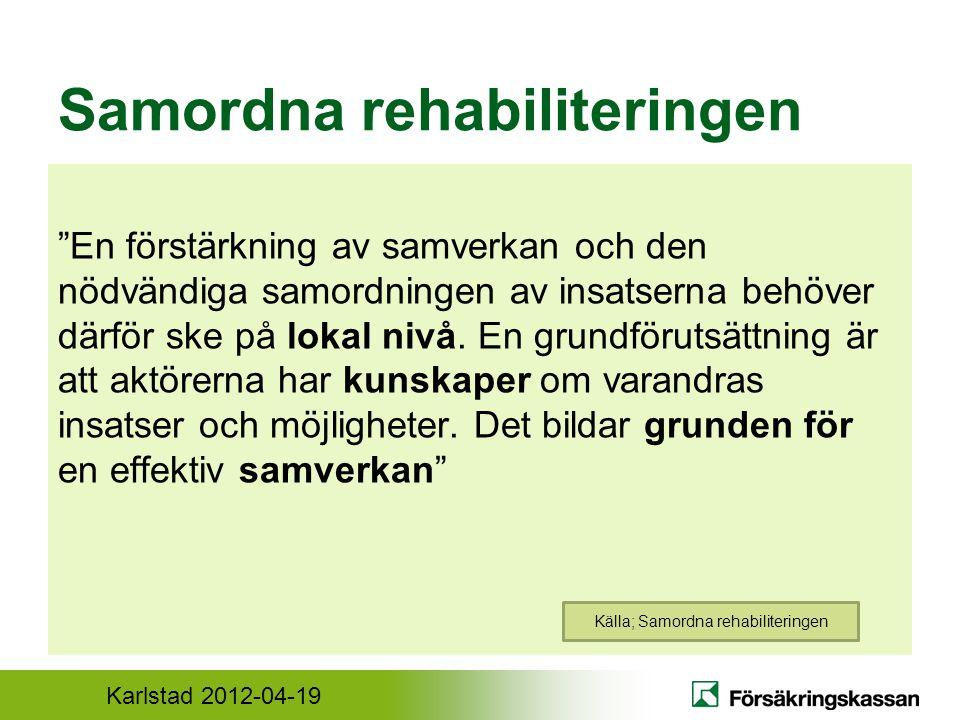 Karlstad 2012-04-19 Samordna rehabiliteringen En förstärkning av samverkan och den nödvändiga samordningen av insatserna behöver därför ske på lokal nivå.