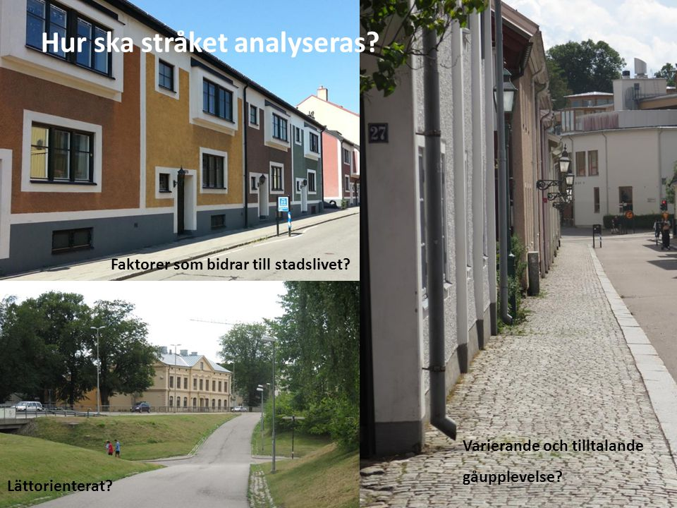 Faktorer som bidrar till stadslivet? Lättorienterat? Varierande och tilltalande gåupplevelse? Hur ska stråket analyseras?
