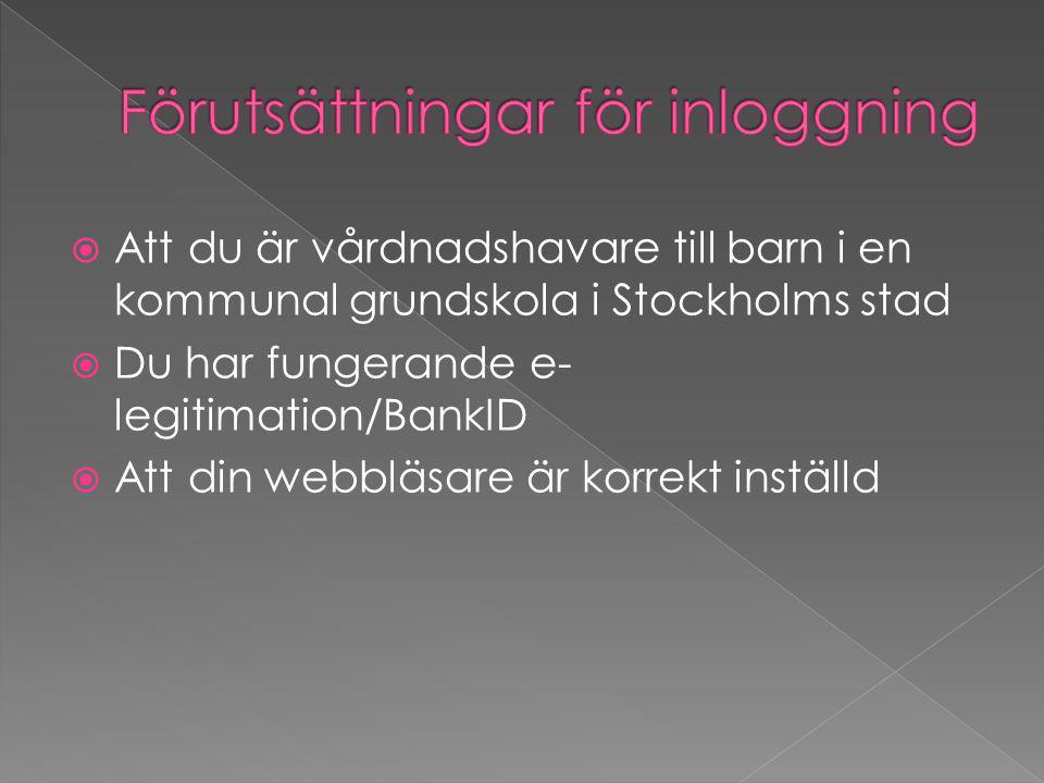  Att du är vårdnadshavare till barn i en kommunal grundskola i Stockholms stad  Du har fungerande e- legitimation/BankID  Att din webbläsare är korrekt inställd