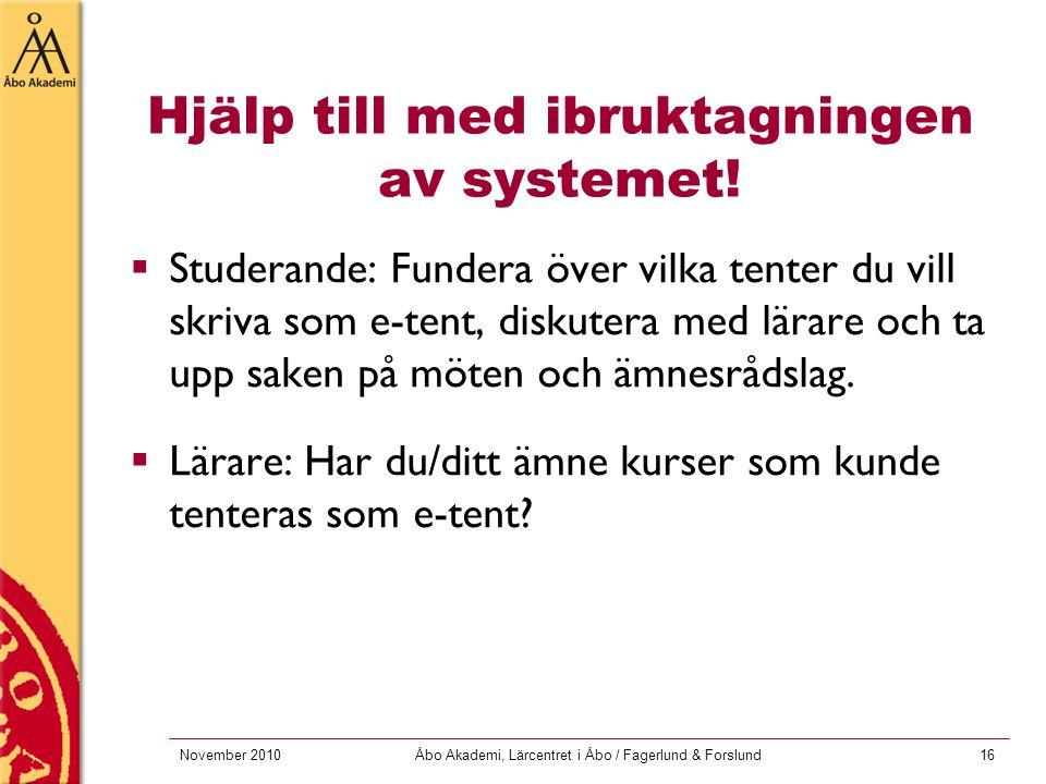 November 2010Åbo Akademi, Lärcentret i Åbo / Fagerlund & Forslund16 Hjälp till med ibruktagningen av systemet!  Studerande: Fundera över vilka tenter