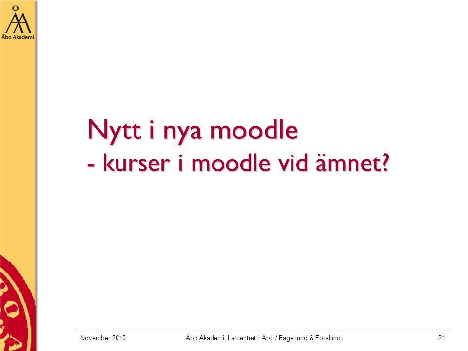 November 2010Åbo Akademi, Lärcentret i Åbo / Fagerlund & Forslund21 Nytt i nya moodle - kurser i moodle vid ämnet?