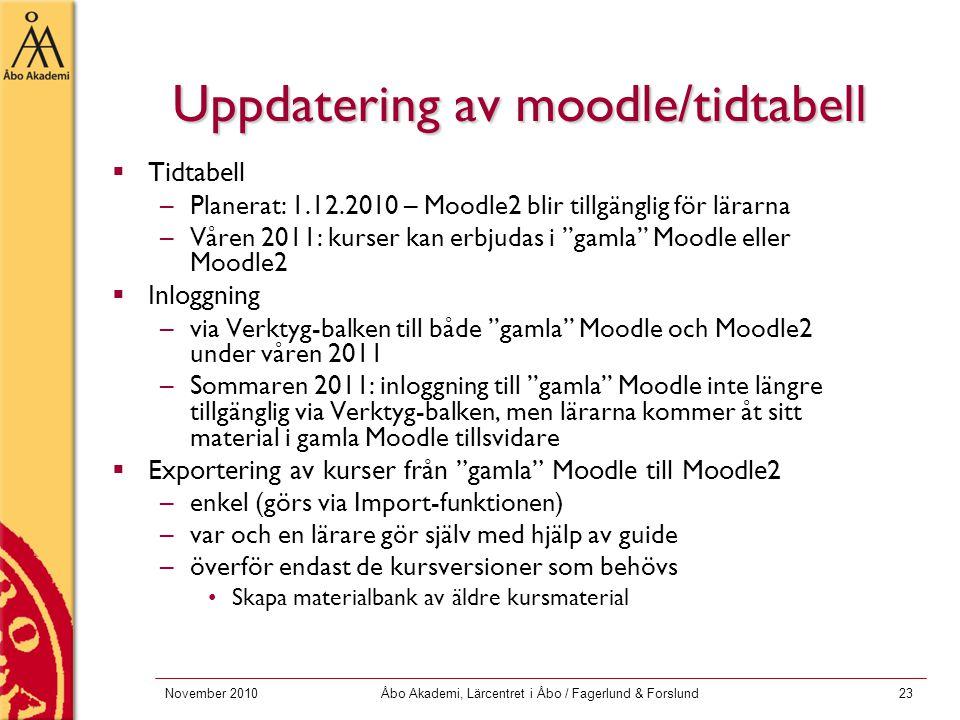November 2010Åbo Akademi, Lärcentret i Åbo / Fagerlund & Forslund23 Uppdatering av moodle/tidtabell  Tidtabell –Planerat: 1.12.2010 – Moodle2 blir tillgänglig för lärarna –Våren 2011: kurser kan erbjudas i gamla Moodle eller Moodle2  Inloggning –via Verktyg-balken till både gamla Moodle och Moodle2 under våren 2011 –Sommaren 2011: inloggning till gamla Moodle inte längre tillgänglig via Verktyg-balken, men lärarna kommer åt sitt material i gamla Moodle tillsvidare  Exportering av kurser från gamla Moodle till Moodle2 –enkel (görs via Import-funktionen) –var och en lärare gör själv med hjälp av guide –överför endast de kursversioner som behövs Skapa materialbank av äldre kursmaterial