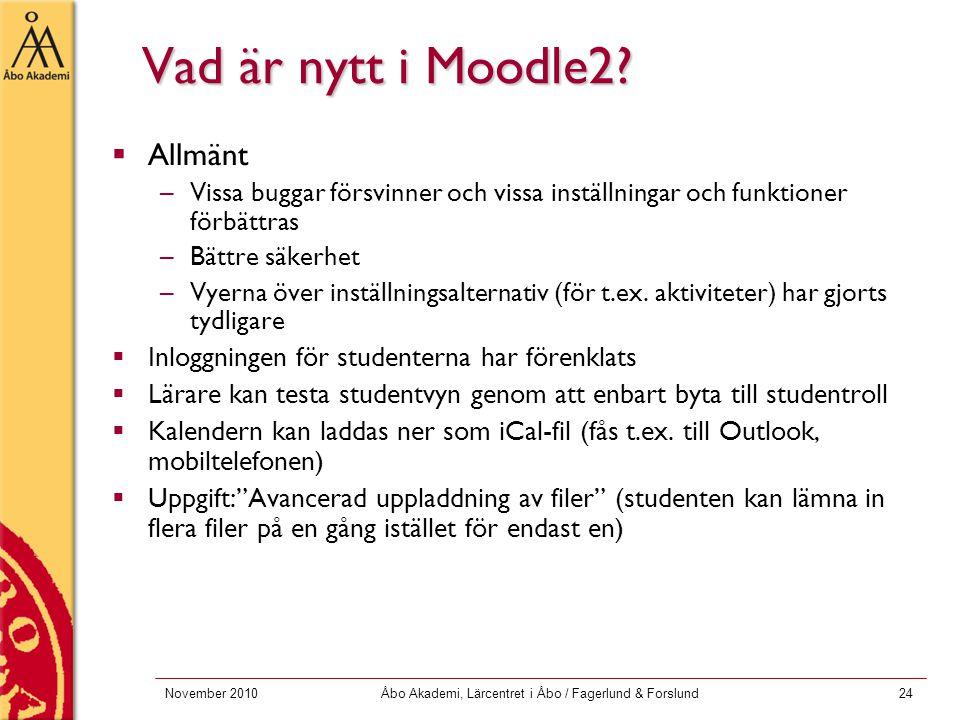 November 2010Åbo Akademi, Lärcentret i Åbo / Fagerlund & Forslund24 Vad är nytt i Moodle2?  Allmänt –Vissa buggar försvinner och vissa inställningar