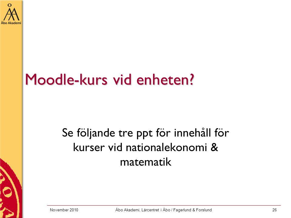 November 2010Åbo Akademi, Lärcentret i Åbo / Fagerlund & Forslund26 Moodle-kurs vid enheten? Se följande tre ppt för innehåll för kurser vid nationale