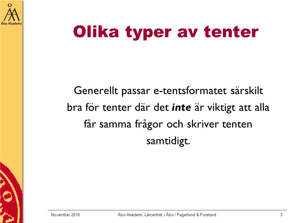 November 2010Åbo Akademi, Lärcentret i Åbo / Fagerlund & Forslund3 Olika typer av tenter Generellt passar e-tentsformatet särskilt bra för tenter där det inte är viktigt att alla får samma frågor och skriver tenten samtidigt.