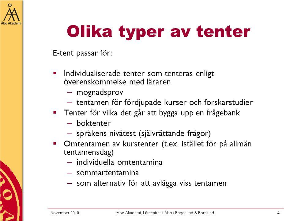 November 2010Åbo Akademi, Lärcentret i Åbo / Fagerlund & Forslund4 Olika typer av tenter E-tent passar för:  Individualiserade tenter som tenteras enligt överenskommelse med läraren –mognadsprov –tentamen för fördjupade kurser och forskarstudier  Tenter för vilka det går att bygga upp en frågebank –boktenter –språkens nivåtest (självrättande frågor)  Omtentamen av kurstenter (t.ex.
