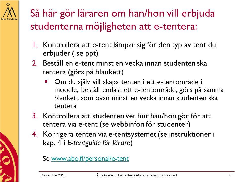 November 2010Åbo Akademi, Lärcentret i Åbo / Fagerlund & Forslund6 Så här gör läraren om han/hon vill erbjuda studenterna möjligheten att e-tentera: 1.Kontrollera att e-tent lämpar sig för den typ av tent du erbjuder ( se ppt) 2.Beställ en e-tent minst en vecka innan studenten ska tentera (görs på blankett)  Om du själv vill skapa tenten i ett e-tentområde i moodle, beställ endast ett e-tentområde, görs på samma blankett som ovan minst en vecka innan studenten ska tentera 3.Kontrollera att studenten vet hur han/hon gör för att tentera via e-tent (se webbinfon för studenter) 4.Korrigera tenten via e-tentsystemet (se instruktioner i kap.