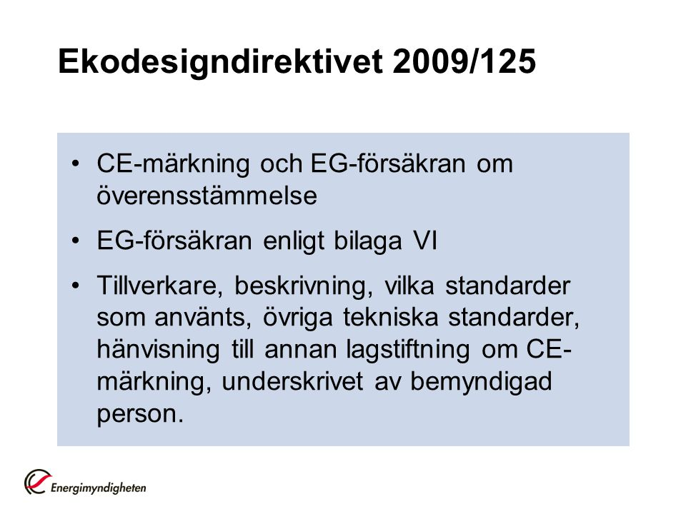 Ekodesigndirektivet 2009/125 CE-märkning och EG-försäkran om överensstämmelse EG-försäkran enligt bilaga VI Tillverkare, beskrivning, vilka standarder som använts, övriga tekniska standarder, hänvisning till annan lagstiftning om CE- märkning, underskrivet av bemyndigad person.