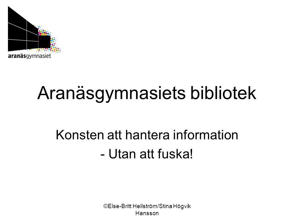 ©Else-Britt Hellström/Stina Högvik Hansson Aranäsgymnasiets bibliotek Konsten att hantera information - Utan att fuska!