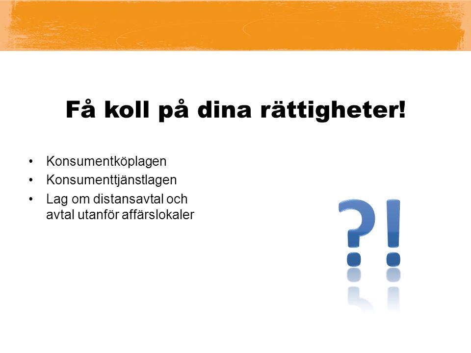 Få koll på dina rättigheter! Konsumentköplagen Konsumenttjänstlagen Lag om distansavtal och avtal utanför affärslokaler
