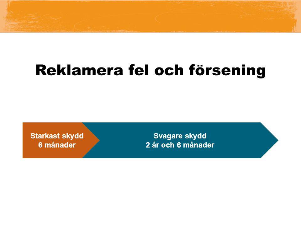 Reklamera fel och försening Reklamationsrätt 3 år Starkast skydd 6 månader Svagare skydd 2 år och 6 månader I tid 2 mån