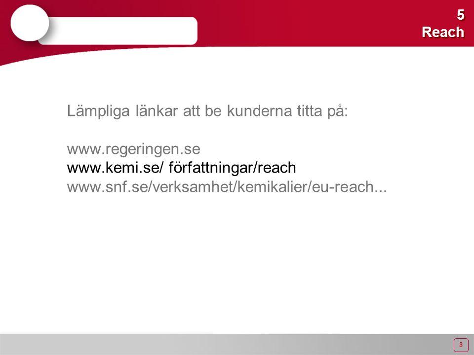 8 5 Reach Lämpliga länkar att be kunderna titta på: www.regeringen.se www.kemi.se/ författningar/reach www.snf.se/verksamhet/kemikalier/eu-reach...