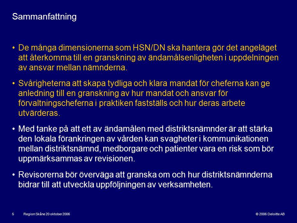 © 2006 Deloitte AB Region Skåne 20 oktober 2006 5 Sammanfattning De många dimensionerna som HSN/DN ska hantera gör det angeläget att återkomma till en granskning av ändamålsenligheten i uppdelningen av ansvar mellan nämnderna.