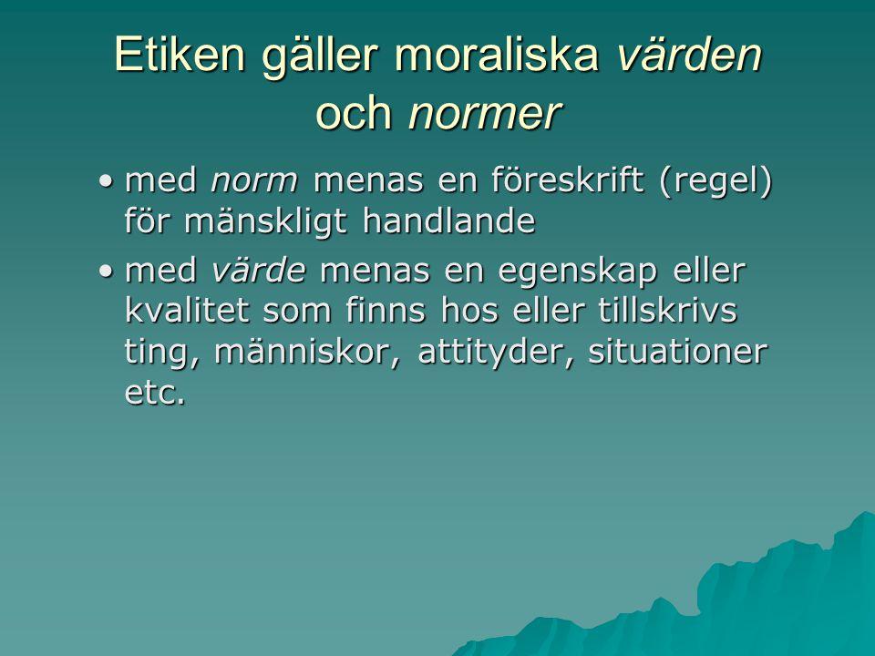 Etiken gäller moraliska värden och normer med norm menas en föreskrift (regel) för mänskligt handlandemed norm menas en föreskrift (regel) för mänskli