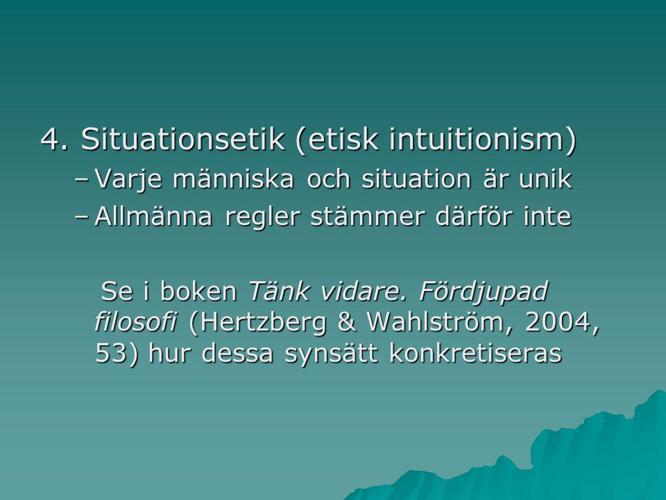 4. Situationsetik (etisk intuitionism) –Varje människa och situation är unik –Allmänna regler stämmer därför inte Se i boken Tänk vidare. Fördjupad fi