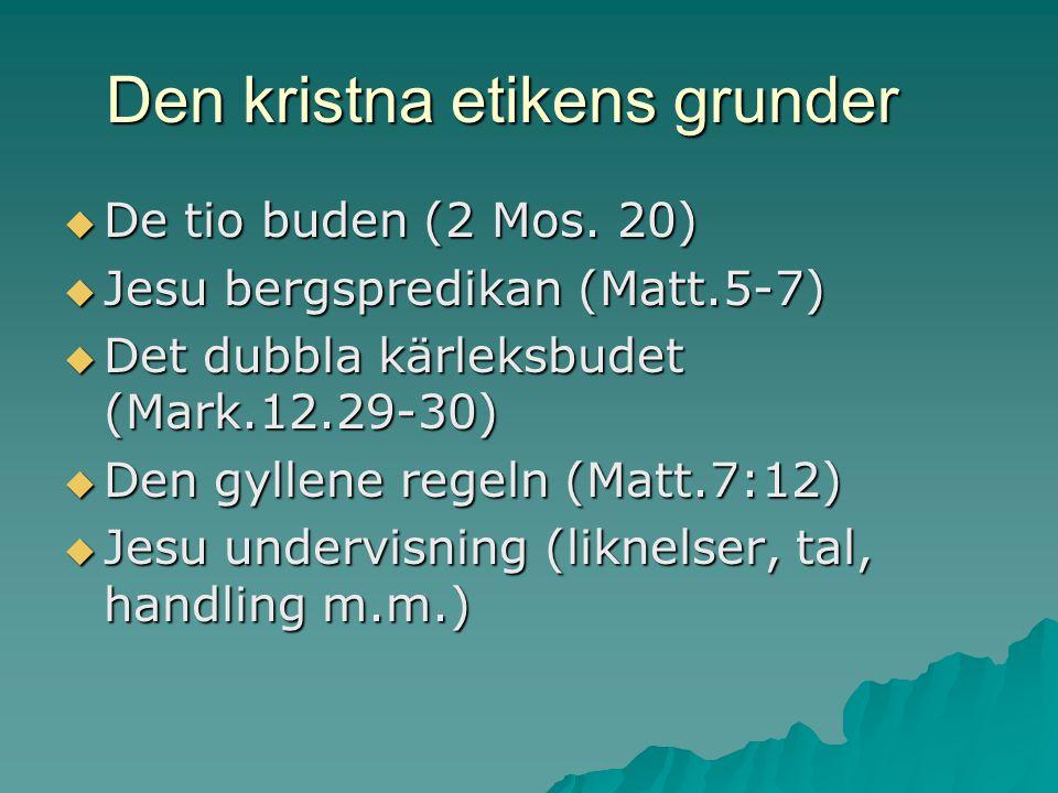 Den kristna etikens grunder  De tio buden (2 Mos. 20)  Jesu bergspredikan (Matt.5-7)  Det dubbla kärleksbudet (Mark.12.29-30)  Den gyllene regeln