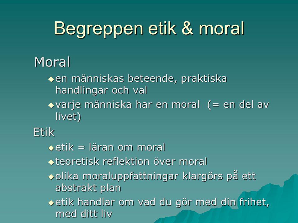 Begreppen etik & moral Moral Moral  en människas beteende, praktiska handlingar och val  varje människa har en moral (= en del av livet) Etik  etik = läran om moral  teoretisk reflektion över moral  olika moraluppfattningar klargörs på ett abstrakt plan  etik handlar om vad du gör med din frihet, med ditt liv