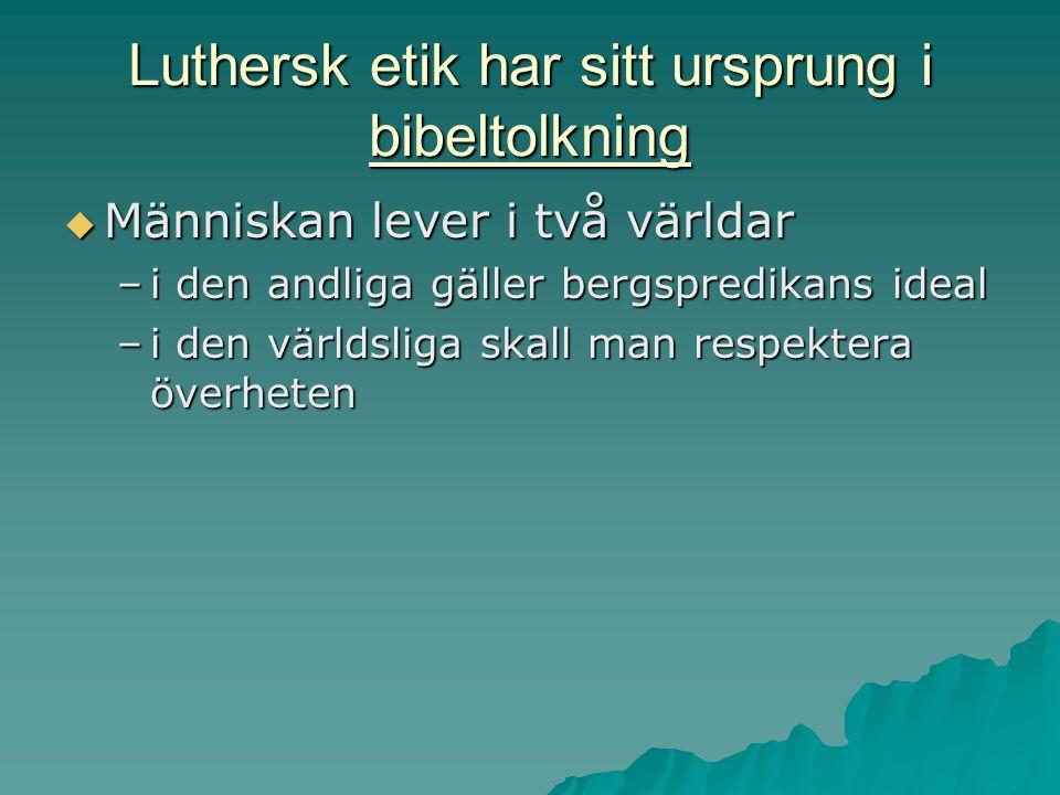 Luthersk etik har sitt ursprung i bibeltolkning  Människan lever i två världar –i den andliga gäller bergspredikans ideal –i den världsliga skall man respektera överheten