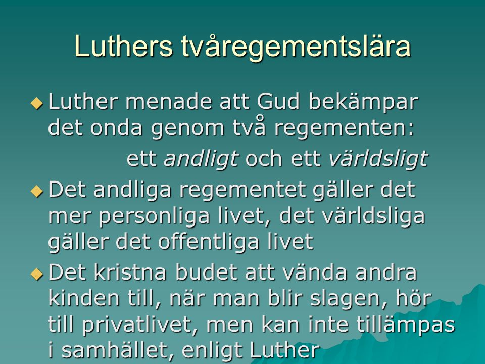 Luthers tvåregementslära  Luther menade att Gud bekämpar det onda genom två regementen: ett andligt och ett världsligt  Det andliga regementet gäller det mer personliga livet, det världsliga gäller det offentliga livet  Det kristna budet att vända andra kinden till, när man blir slagen, hör till privatlivet, men kan inte tillämpas i samhället, enligt Luther