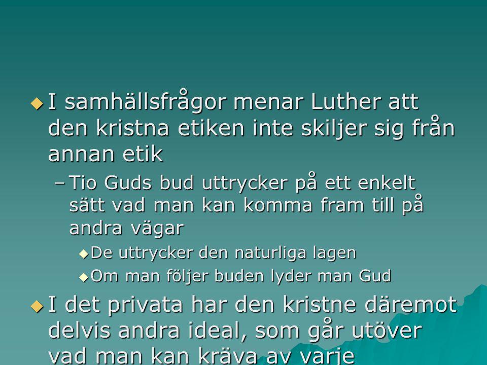 I samhällsfrågor menar Luther att den kristna etiken inte skiljer sig från annan etik –Tio Guds bud uttrycker på ett enkelt sätt vad man kan komma fram till på andra vägar  De uttrycker den naturliga lagen  Om man följer buden lyder man Gud  I det privata har den kristne däremot delvis andra ideal, som går utöver vad man kan kräva av varje anständig person