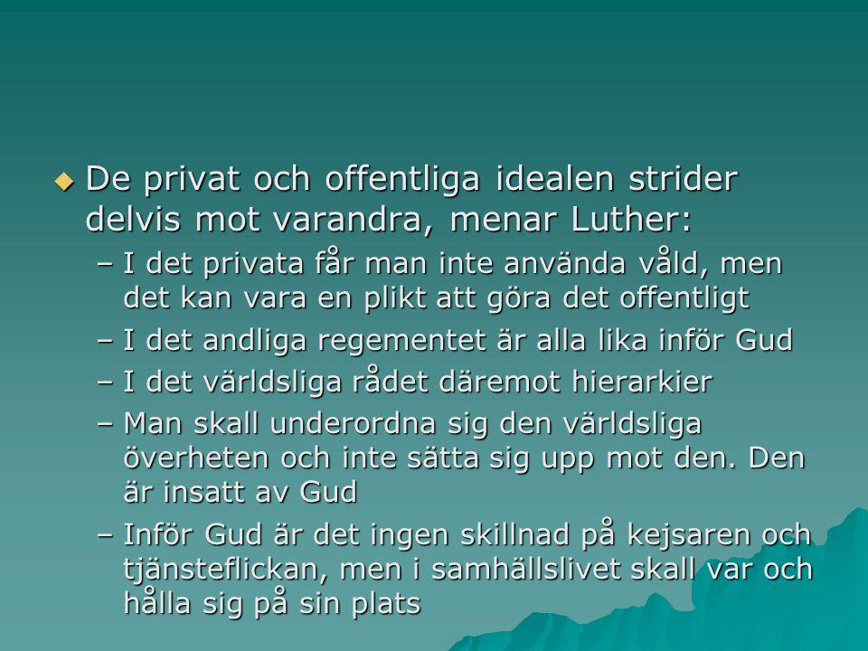  De privat och offentliga idealen strider delvis mot varandra, menar Luther: –I det privata får man inte använda våld, men det kan vara en plikt att göra det offentligt –I det andliga regementet är alla lika inför Gud –I det världsliga rådet däremot hierarkier –Man skall underordna sig den världsliga överheten och inte sätta sig upp mot den.