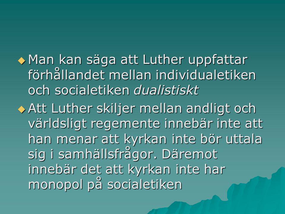  Man kan säga att Luther uppfattar förhållandet mellan individualetiken och socialetiken dualistiskt  Att Luther skiljer mellan andligt och världsligt regemente innebär inte att han menar att kyrkan inte bör uttala sig i samhällsfrågor.